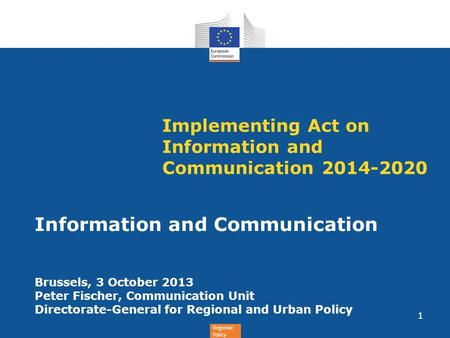 Regional Policy Implementing Act on Information and Communication 2014-2020 Information and Communication Brussels, 3 October 2013 Peter Fischer, Communication.