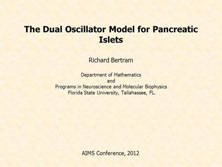 The Dual Oscillator Model for Pancreatic Islets Richard Bertram Department of Mathematics and Programs in Neuroscience and Molecular Biophysics Florida.