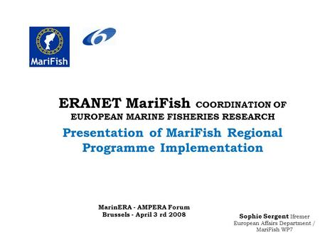 Sophie Sergent Ifremer European Affairs Department / MariFish WP7 ERANET MariFish COORDINATION OF EUROPEAN MARINE FISHERIES RESEARCH Presentation of MariFish.