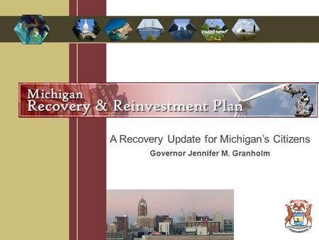A Recovery Update for Michigan's Citizens Governor Jennifer M. Granholm.