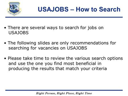 Right Person, Right Place, Right Time USAJOBS – How to Search There are several ways to search for jobs on USAJOBS The following slides are only recommendations.