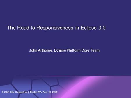 © 2004 IBM Corporation | Boston MA, April 19, 2004 John Arthorne, Eclipse Platform Core Team The Road to Responsiveness in Eclipse 3.0.