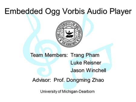 Embedded Ogg Vorbis Audio Player Team Members: Trang Pham Luke Reisner Jason Winchell Advisor: Advisor: Prof. Dongming Zhao University of Michigan-Dearborn.