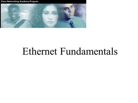 Ethernet Fundamentals. The success of Ethernet is due to the following factors: Simplicity and ease of maintenance Ability to incorporate new technologies.