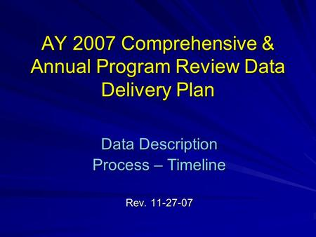 AY 2007 Comprehensive & Annual Program Review Data Delivery Plan Data Description Process – Timeline Rev. 11-27-07.