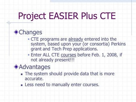 Project EASIER Plus CTE Changes  CTE programs are already entered into the system, based upon your (or consortia) Perkins grant and Tech Prep applications.