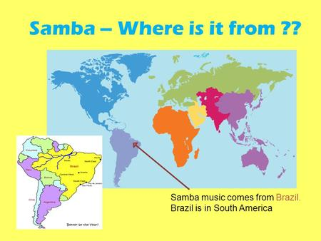Samba music comes from Brazil. Brazil is in South America Samba – Where is it from ??