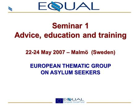 European Social Fund Seminar 1 Advice, education and training 22-24 May 2007 – Malmö (Sweden) EUROPEAN THEMATIC GROUP ON ASYLUM SEEKERS Seminar 1 Advice,