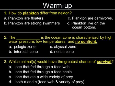 Warm-up 1.How do plankton differ from nekton? a. Plankton are floaters. c. Plankton are carnivores. b. Plankton are strong swimmers d. Plankton live on.