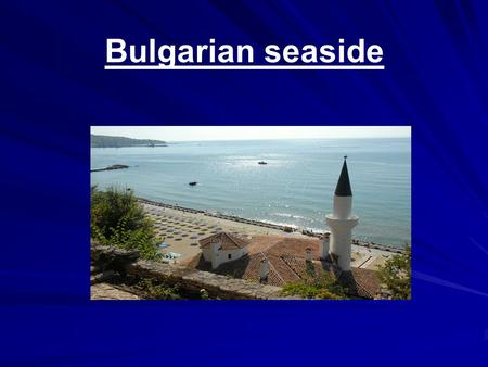 Bulgarian seaside. Interesting facts Favorable climate with 120 days yearly with average temperature of the air and water over 18 'C Favorable climate.