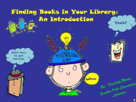Finding Books in Your Library: An Introduction By: Kimberly Moats Scanlan Oaks Elementary Librarian Yeah! Click here to get started.