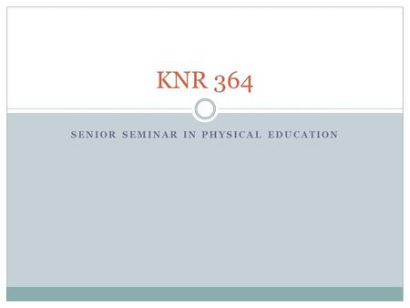 SENIOR SEMINAR IN PHYSICAL EDUCATION KNR 364. Syllabus Purpose of the class Grading Tentative Schedule.