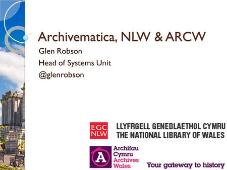 Archivematica, NLW & ARCW Glen Robson Head of Systems