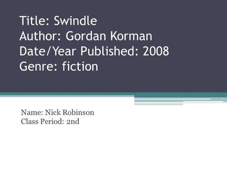 Title: Swindle Author: Gordan Korman Date/Year Published: 2008 Genre: fiction Name: Nick Robinson Class Period: 2nd.