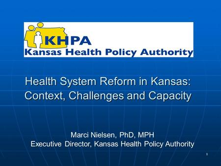 1 Health System Reform in Kansas: Context, Challenges and Capacity Marci Nielsen, PhD, MPH Executive Director, Kansas Health Policy Authority.