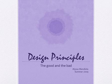 Design Principles The good and the bad Alyssa Mendiola Summer 2009.