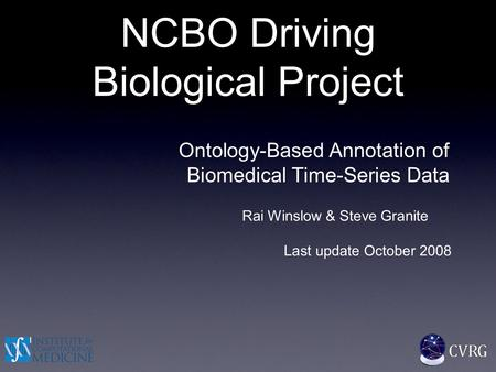 NCBO Driving Biological Project Ontology-Based Annotation of Biomedical Time-Series Data Rai Winslow & Steve Granite Last update October 2008.