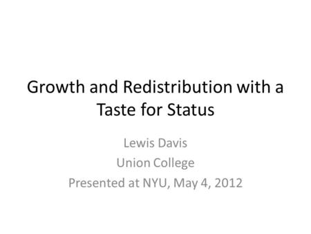 Growth and Redistribution with a Taste for Status Lewis Davis Union College Presented at NYU, May 4, 2012.