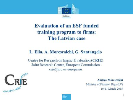 Evaluation of an ESF funded training program to firms: The Latvian case 1 Andrea Morescalchi Ministry of Finance, Riga (LV) 10-11 March 2015 L. Elia, A.