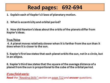 Read pages: 692-694 1. Explain each of Kepler's 3 laws of planetary motion. 2. What is eccentricity and orbital period? 3. How did Newton's ideas about.