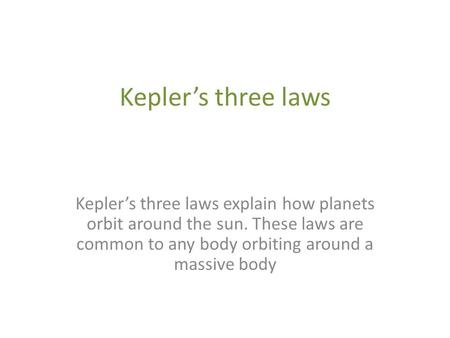 Kepler's three laws Kepler's three laws explain how planets orbit around the sun. These laws are common to any body orbiting around a massive body.