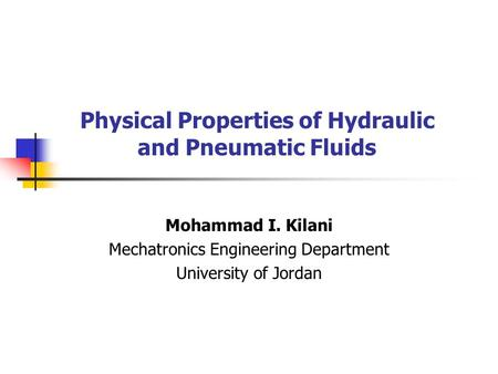 Physical Properties of Hydraulic and Pneumatic Fluids Mohammad I. Kilani Mechatronics Engineering Department University of Jordan.