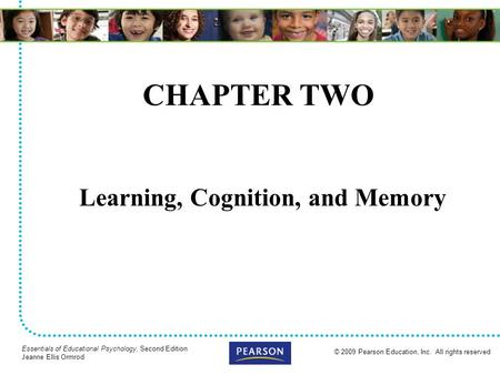 © 2009 Pearson Education, Inc. All rights reserved Essentials of Educational Psychology, Second Edition Jeanne Ellis Ormrod CHAPTER TWO Learning, Cognition,