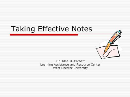 Taking Effective Notes Dr. Idna M. Corbett Learning Assistance and Resource Center West Chester University.