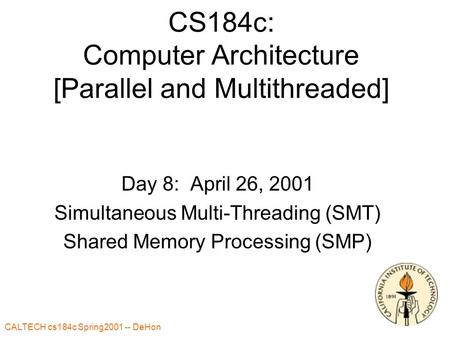CALTECH cs184c Spring2001 -- DeHon CS184c: Computer Architecture [Parallel and Multithreaded] Day 8: April 26, 2001 Simultaneous Multi-Threading (SMT)