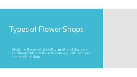 Types of Flower Shops Student will know what the 8 types of floral shops are and the education, skills, and duties required to work at a certain floral.