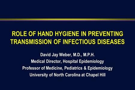 ROLE OF HAND HYGIENE IN PREVENTING TRANSMISSION OF INFECTIOUS DISEASES David Jay Weber, M.D., M.P.H. Medical Director, Hospital Epidemiology Professor.