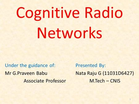 Cognitive Radio Networks Presented By: Nata Raju G (11031D6427) M.Tech – CNIS 1 Under the guidance of: Mr G.Praveen Babu Associate Professor.