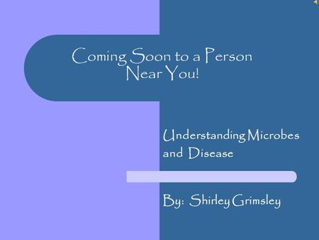 Coming Soon to a Person Near You! Understanding Microbes and Disease By: Shirley Grimsley.