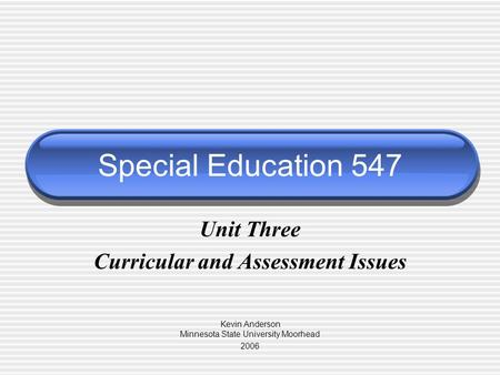 Special Education 547 Unit Three Curricular and Assessment Issues Kevin Anderson Minnesota State University Moorhead 2006.