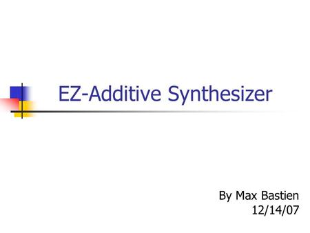 EZ-Additive Synthesizer By Max Bastien 12/14/07. Problem Statement Mystery of keyboards reproducing a wide range of sounds from any particular instrument.