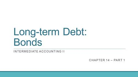 Long-term Debt: Bonds INTERMEDIATE ACCOUNTING II CHAPTER 14 – PART 1.