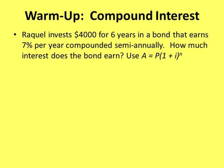 Warm-Up: Compound Interest Raquel invests $4000 for 6 years in a bond that earns 7% per year compounded semi-annually. How much interest does the bond.