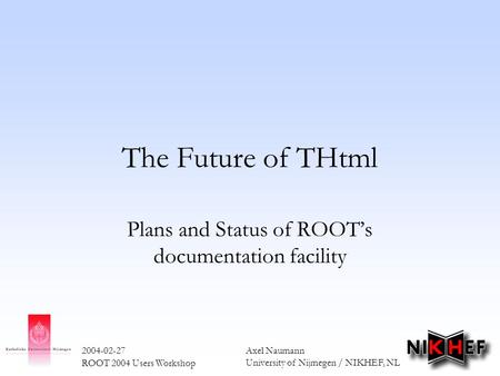 Axel Naumann University of Nijmegen / NIKHEF, NL 2004-02-27 ROOT 2004 Users Workshop The Future of THtml Plans and Status of ROOT's documentation facility.