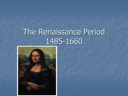 The Renaissance Period 1485-1660. The Renaissance Rebirth of intellectual and artistic ideals which characterized ancient Greek and Roman civilizations.