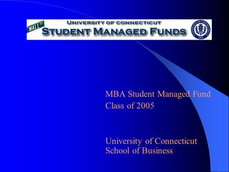 MBA Student Managed Fund Class of 2005 University of Connecticut School of Business.