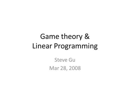 Game theory & Linear Programming Steve Gu Mar 28, 2008.