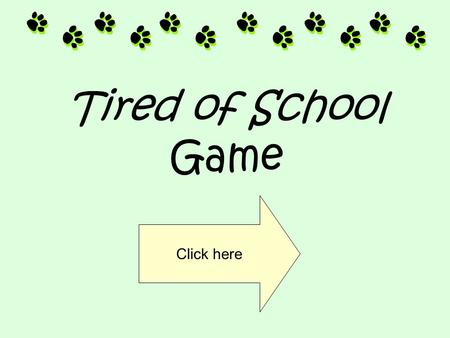 Tired of School Game Click here Click on the correct answer to advance to the next slide. Click here.