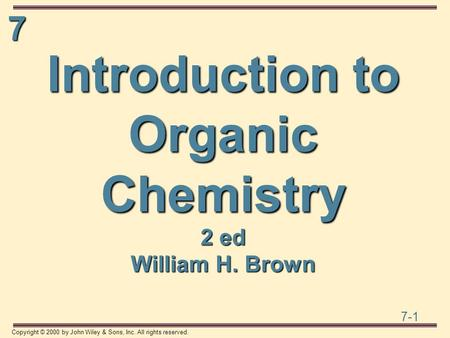 7 7-1 Copyright © 2000 by John Wiley & Sons, Inc. All rights reserved. Introduction to Organic Chemistry 2 ed William H. Brown.