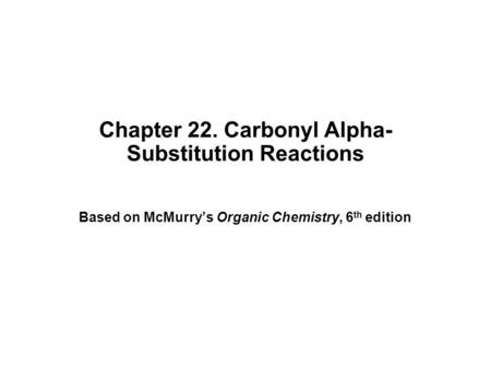 Chapter 22. Carbonyl Alpha- Substitution Reactions Based on McMurry's Organic Chemistry, 6 th edition.