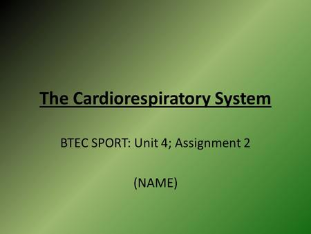 The Cardiorespiratory System BTEC SPORT: Unit 4; Assignment 2 (NAME)
