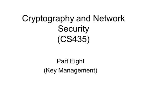 Cryptography and Network Security (CS435) Part Eight (Key Management)