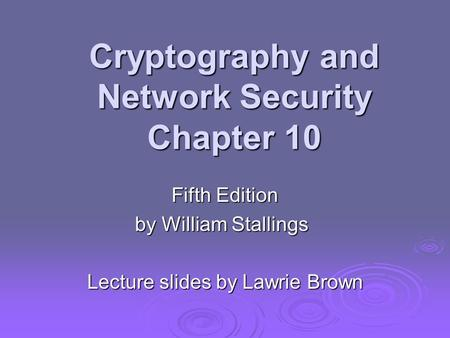 Cryptography and Network Security Chapter 10 Fifth Edition by William Stallings Lecture slides by Lawrie Brown.