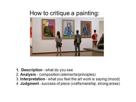 1.Description - what do you see 2. Analysis - composition (elements/principles) 3. Interpretation - what you feel the art work is saying (mood) 4. Judgment.