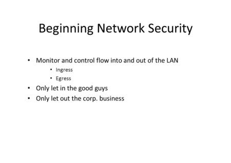 Beginning Network Security Monitor and control flow into and out of the LAN Ingress Egress Only let in the good guys Only let out the corp. business.