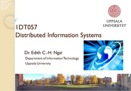 1DT057 Distributed Information Systems Dr. Edith C.-H. Ngai Department of Information Technology Uppsala University.